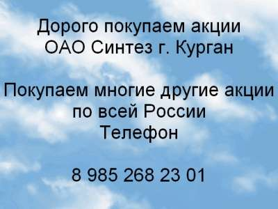 Куплю Дорого покупаем акции ОАО Синтез г.Курга